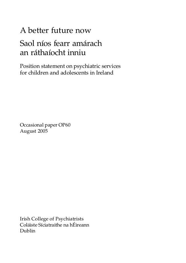 A better future nowSaol níos fearr amárachan ráthaíocht inniuPosition statement on psychiatric servicesfor children and ad...