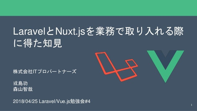 LaravelとNuxt.jsを業務で取り入れる際 に得た知見 株式会社ITプロパートナーズ 戎島功 森山智哉 2018/04/25 Laravel/Vue.js勉強会#4 1