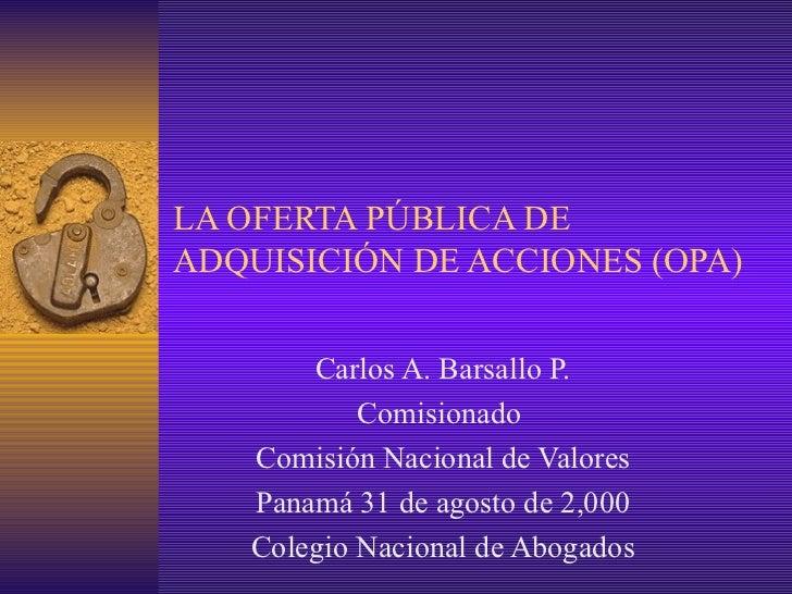 LA OFERTA PÚBLICA DE ADQUISICIÓN DE ACCIONES (OPA) Carlos A. Barsallo P. Comisionado  Comisión Nacional de Valores Panamá ...