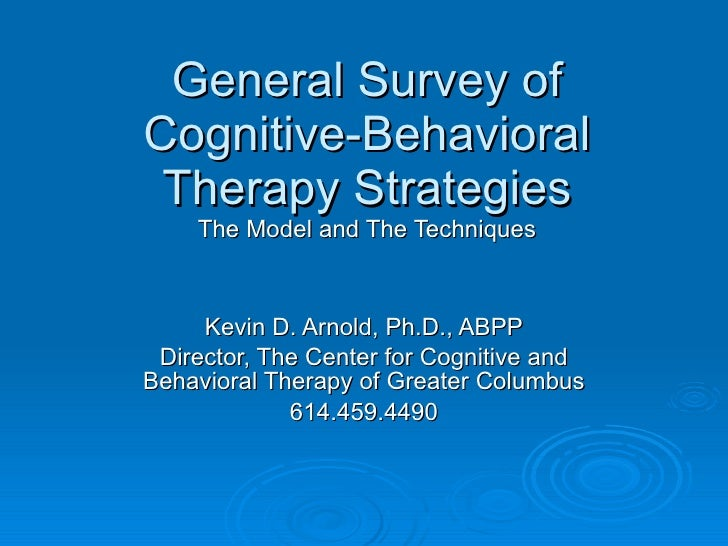 General Survey of Cognitive-Behavioral Therapy Strategies The Model and The Techniques Kevin D. Arnold, Ph.D., ABPP Direct...
