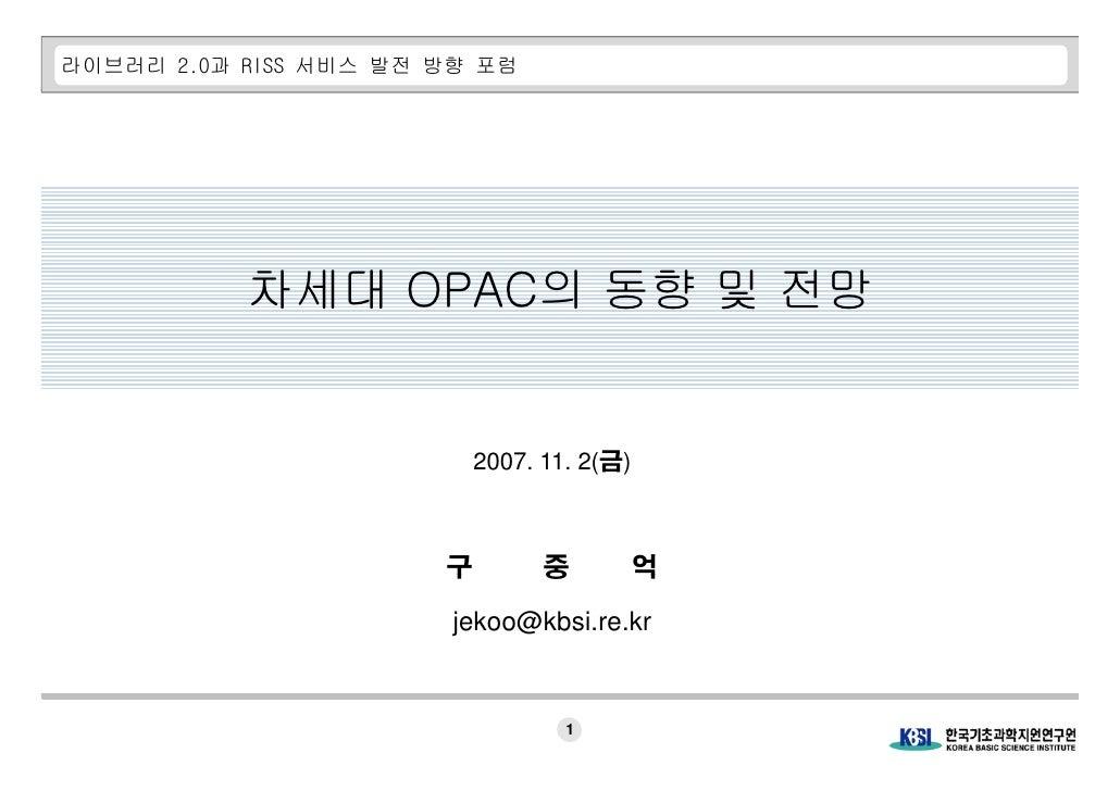 라이브러리 2.0과 RISS 서비스 발전 방향 포럼                차세대 OPAC의 동향 및 전망                              2007. 11. 2(금)                 ...