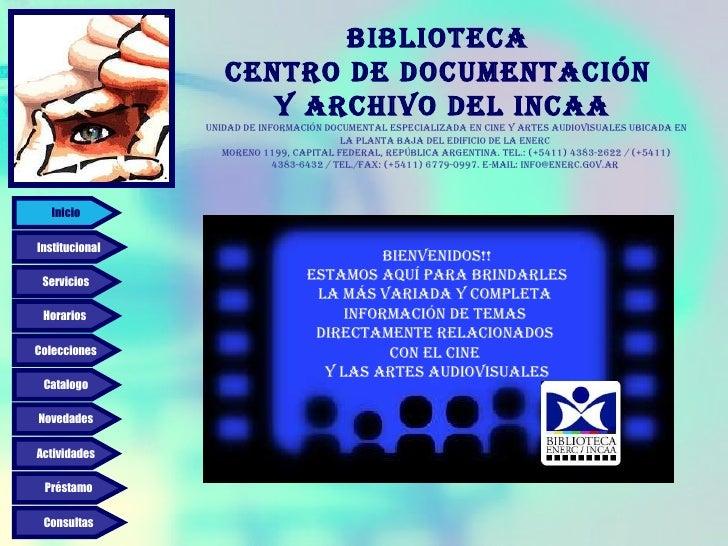 Biblioteca  Centro de Documentación  y Archivo del INCAA Bienvenidos!! Estamos aquí para brindarles la más variada y compl...