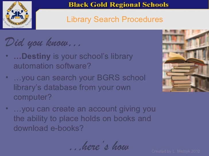 Library Search ProceduresDid you know…• …Destiny is your school's library  automation software?• …you can search your BGRS...
