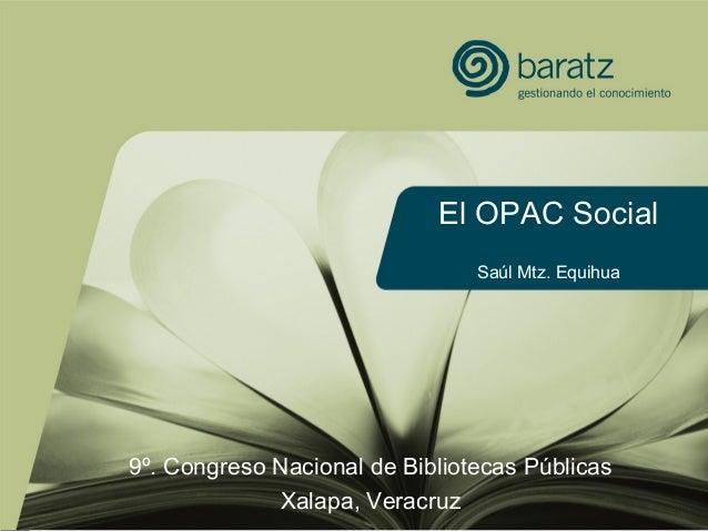 El OPAC Social Saúl Mtz. Equihua 9º. Congreso Nacional de Bibliotecas Públicas Xalapa, Veracruz