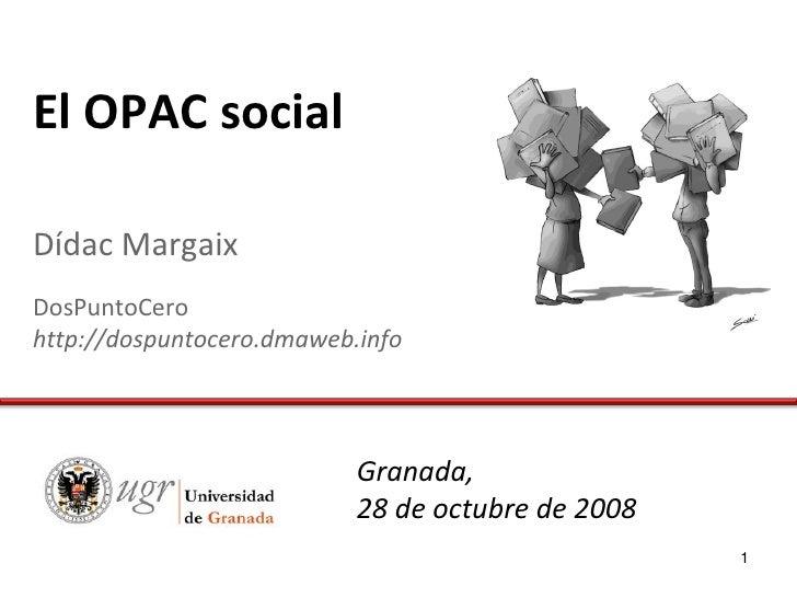 El OPAC social  Dídac Margaix DosPuntoCero http://dospuntocero.dmaweb.info                                Granada,        ...