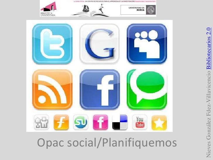 Nieves González Fdez-Villavicencio Bibliotecarios 2.0<br />Opac social/Planifiquemos<br />