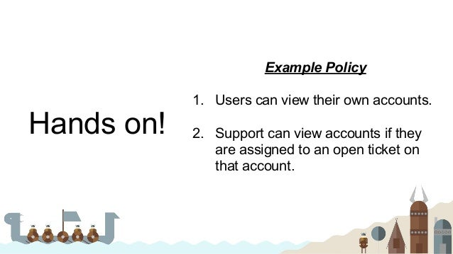 Hands on! Example Policy 1. Users can view their own accounts. 2. Support can view accounts if they are assigned to an ope...