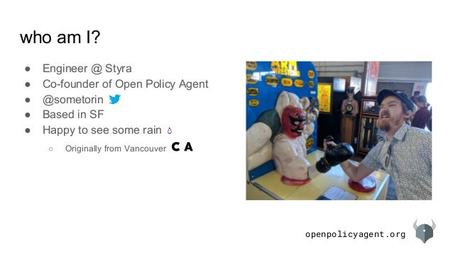 openpolicyagent.org who am I? ● Engineer @ Styra ● Co-founder of Open Policy Agent ● @sometorin ● Based in SF ● Happy to s...