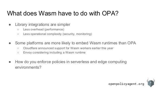 openpolicyagent.org What does Wasm have to do with OPA? ● Library integrations are simpler ○ Less overhead (performance) ○...