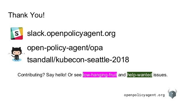 openpolicyagent.org Thank You! open-policy-agent/opa slack.openpolicyagent.org Contributing? Say hello! Or see low-hanging...
