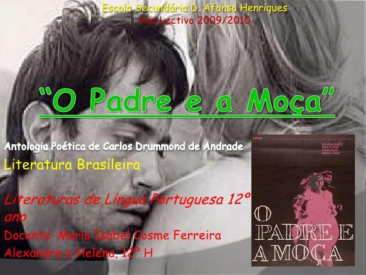 "Escola Secundária D. Afonso Henriques<br />Ano Lectivo 2009/2010<br />""O Padre e a Moça""<br />Antologia Poética de Carlos ..."