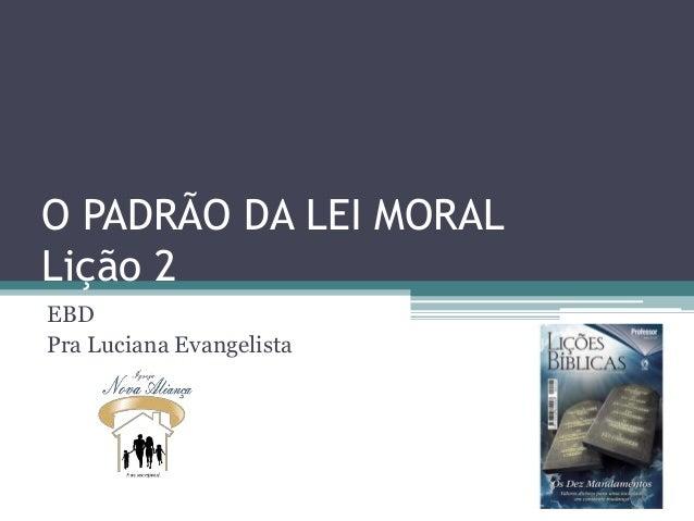O PADRÃO DA LEI MORAL Lição 2 EBD Pra Luciana Evangelista