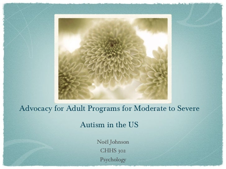 Advocacy for Adult Programs for Moderate to Severe Autism in the US <ul><li>Noël Johnson </li></ul><ul><li>CHHS 302 </li><...