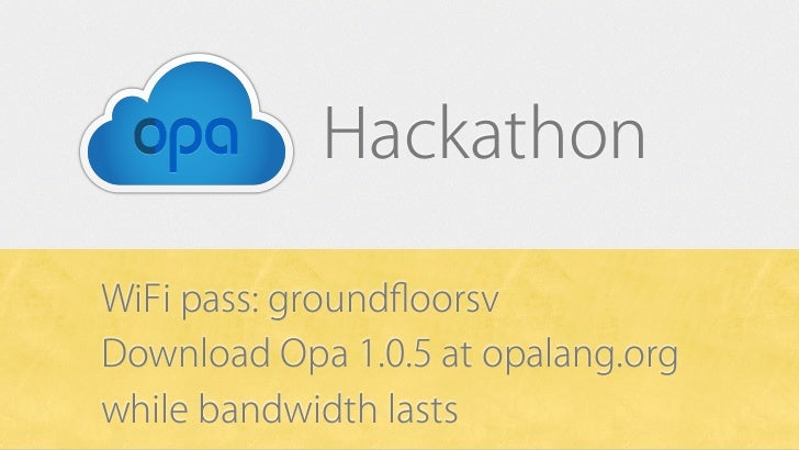 HackathonWiFi pass: groundfloorsvDownload Opa 1.0.5 at opalang.orgwhile bandwidth lasts