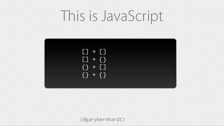 "This is JavaScript   []   +   []   =   """"   []   +   {}   =   {}   {}   +   []   =   0   {}   +   {}   =   NaN   (@garyber..."