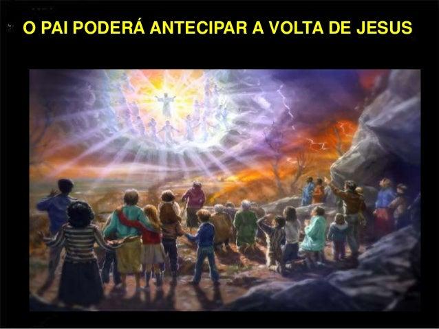 O PAI PODERÁ ANTECIPAR A VOLTA DE JESUS