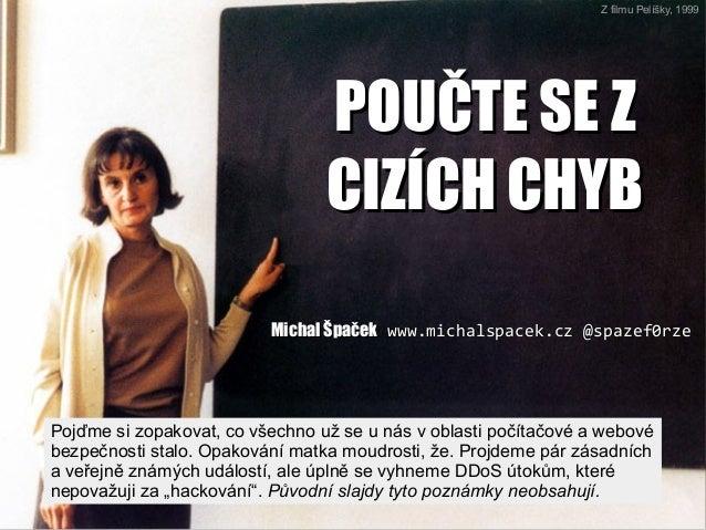 POUČTE SE ZPOUČTE SE Z CIZÍCH CHYBCIZÍCH CHYB Michal ŠpačekMichal Špaček www.michalspacek.czwww.michalspacek.cz @spazef0rz...
