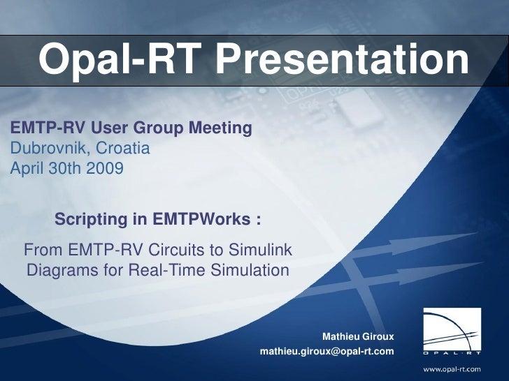 Opal-RT Technologies      Opal-RT Presentation EMTP-RV User Group Meeting Dubrovnik, Croatia April 30th 2009           Scr...