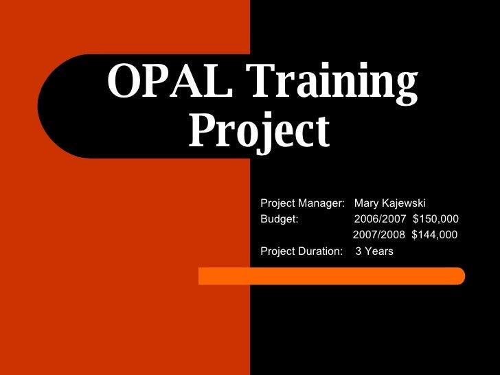 OPAL Training Project   Project Manager:  Mary Kajewski Budget:  2006/2007  $150,000 2007/2008  $144,000 Project Duration:...