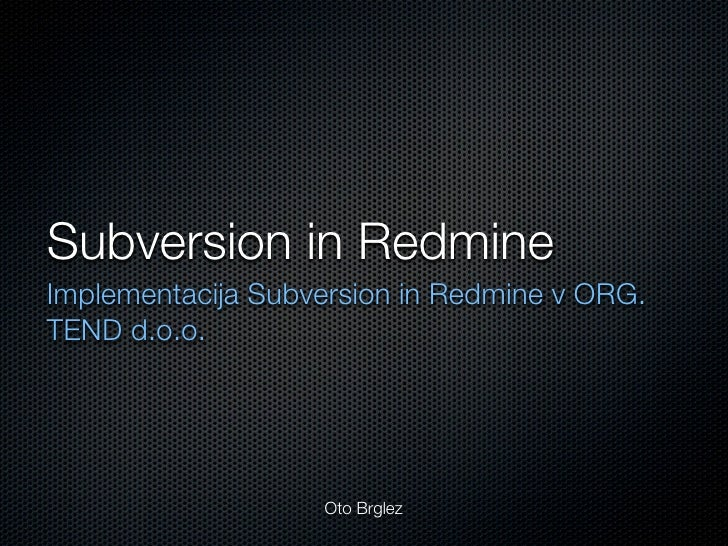 Subversion in Redmine Implementacija Subversion in Redmine v ORG. TEND d.o.o.                        Oto Brglez