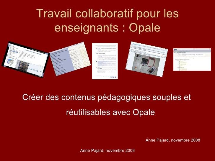 Travail collaboratif pour les enseignants : Opale <ul><li>Créer des contenus pédagogiques souples et réutilisables avec Op...
