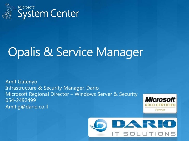 Opalis & Service Manager<br />Amit Gatenyo<br />Infrastructure & Security Manager, Dario<br />Microsoft Regional Director ...
