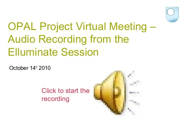 OPAL Project Virtual Meeting – Audio Recording from the Elluminate Session October 14th 2010 Click to start the recording