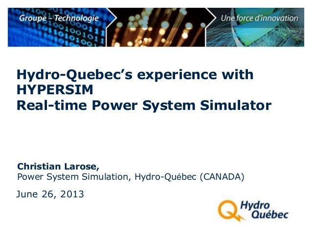Christian Larose, Power System Simulation, Hydro-Québec (CANADA) Hydro-Quebec's experience with HYPERSIM Real-time Power S...