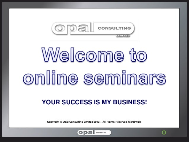 YOUR SUCCESS IS MY BUSINESS! Copyright © Opal Consulting Limited 2013 – All Rights Reserved Worldwide