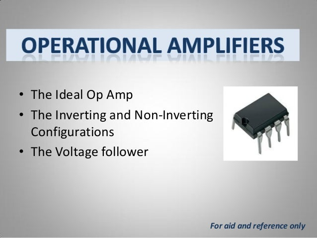 • The Ideal Op Amp • The Inverting and Non-Inverting Configurations • The Voltage follower  For aid and reference only