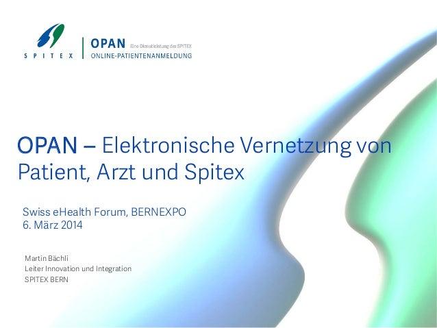 OPAN – Elektronische Vernetzung von Patient, Arzt und Spitex Swiss eHealth Forum, BERNEXPO 6. März 2014 Martin Bächli Leit...