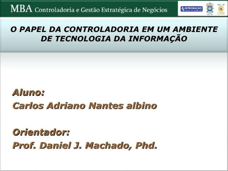 O PAPEL DA CONTROLADORIA EM UM AMBIENTE DE TECNOLOGIA DA INFORMAÇÃO Aluno: Carlos Adriano Nantes albino Orientador:  Prof....