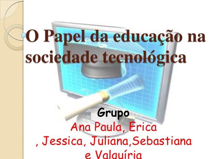 O Papel da educação nasociedade tecnológica             Grupo        Ana Paula, Erica , Jessica, Juliana,Sebastiana       ...