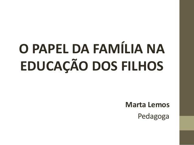 O PAPEL DA FAMÍLIA NA EDUCAÇÃO DOS FILHOS Marta Lemos Pedagoga