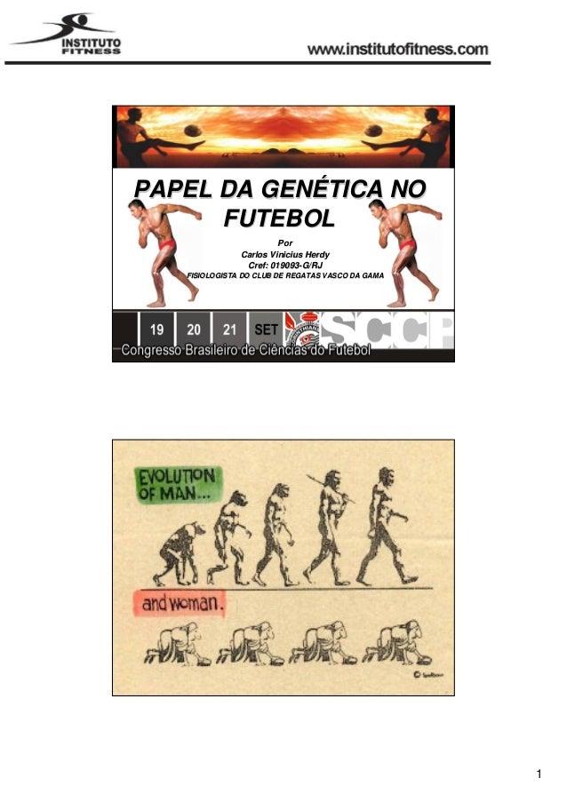 1  PAPEL DA GENÉTICA NO  FUTEBOL  Por  Carlos Vinicius Herdy  Cref: 019093-G/RJ  FISIOLOGISTA DO CLUB DE REGATAS VASCO DA ...
