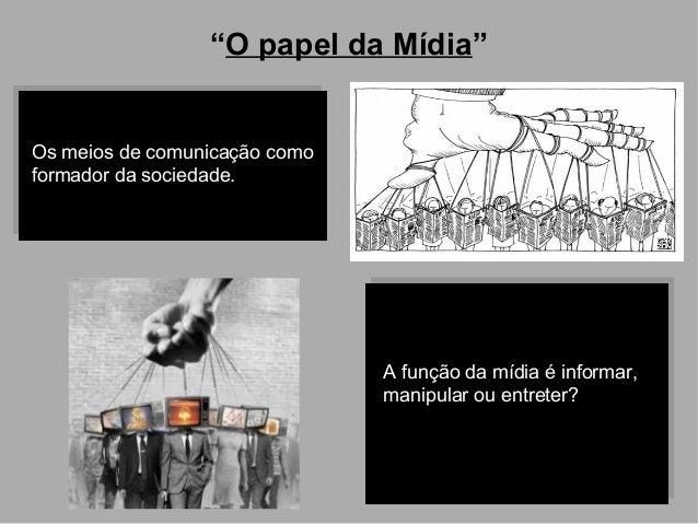 """""""O papel da Mídia""""  Os meios de comunicação como formador da sociedade.  A função da mídia é informar, manipular ou entret..."""
