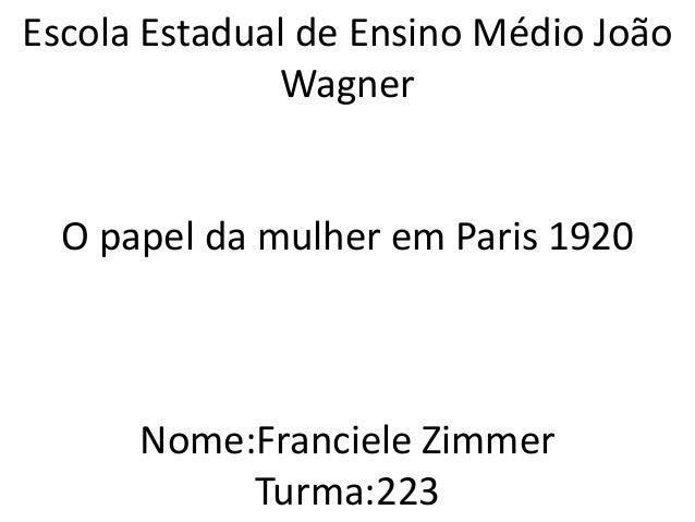 Escola Estadual de Ensino Médio João Wagner O papel da mulher em Paris 1920 Nome:Franciele Zimmer Turma:223