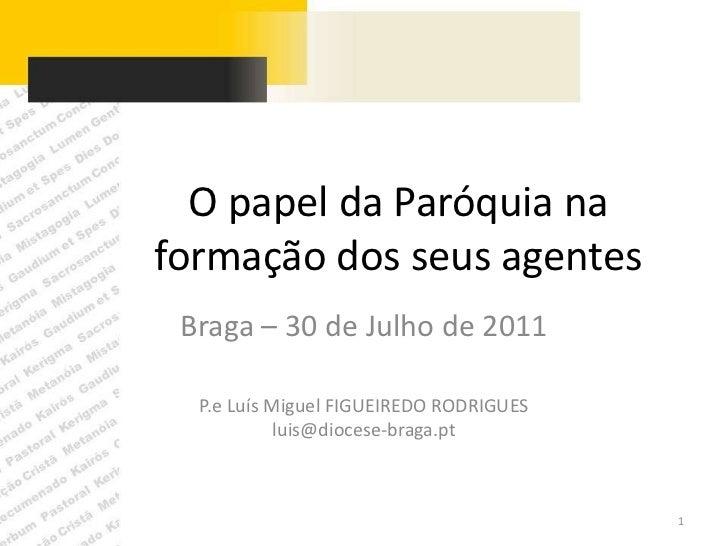 O papel da Paróquia na formação dos seus agentes<br />Braga – 30 de Julho de 2011<br />P.e Luís Miguel FIGUEIREDO RODRIGUE...