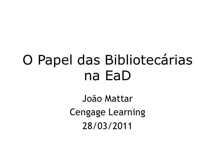 O Papel das Bibliotecárias na EaD<br />João Mattar<br />CengageLearning<br />28/03/2011<br />