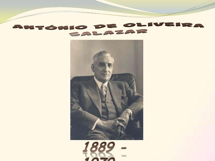 Nome: António de Oliveira SalazarData de Nascimento:     28 de Abril de 1889, em SantaComba DãoData de Falecimento: 27 de ...