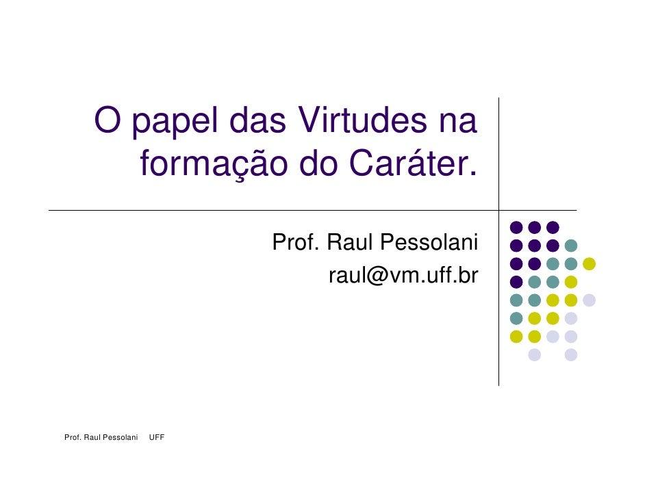 O papel das Virtudes na          formação do Caráter.                               Prof. Raul Pessolani                  ...