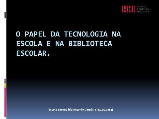 O PAPEL DA TECNOLOGIA NAESCOLA E NA BIBLIOTECAESCOLAR.       Escola Secundária António Damásio [14.01.2013]