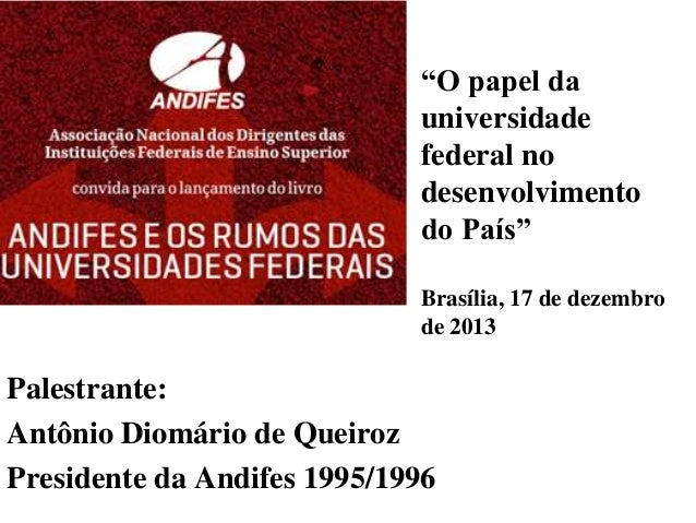 """""""O papel da universidade federal no desenvolvimento do País"""" Brasília, 17 de dezembro de 2013  Palestrante: Antônio Diomár..."""
