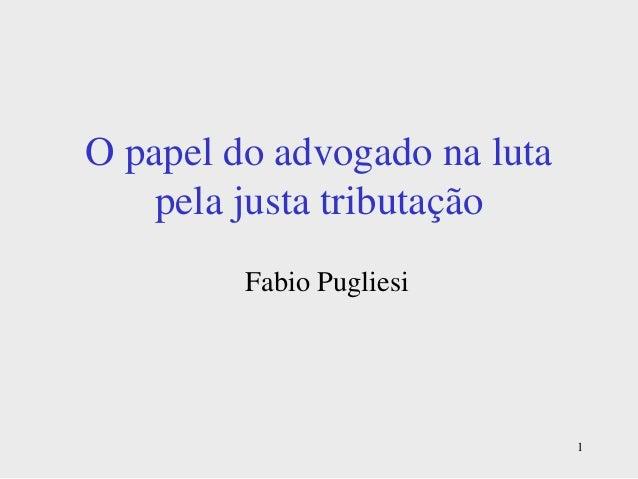 1 O papel do advogado na luta pela justa tributação Fabio Pugliesi