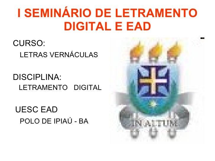 I SEMINÁRIO DE LETRAMENTO DIGITAL E EAD <ul><li>CURSO:  </li></ul><ul><li>LETRAS VERNÁCULAS </li></ul><ul><li>DISCIPLINA: ...