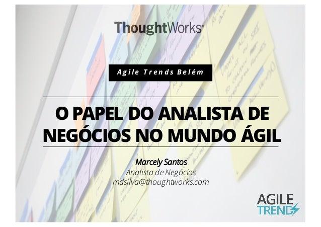 OPAPEL DO ANALISTA DE NEGÓCIOS NO MUNDO ÁGIL Marcely Santos Analista de Negócios mdsilva@thoughtworks.com A g i l e T r e ...