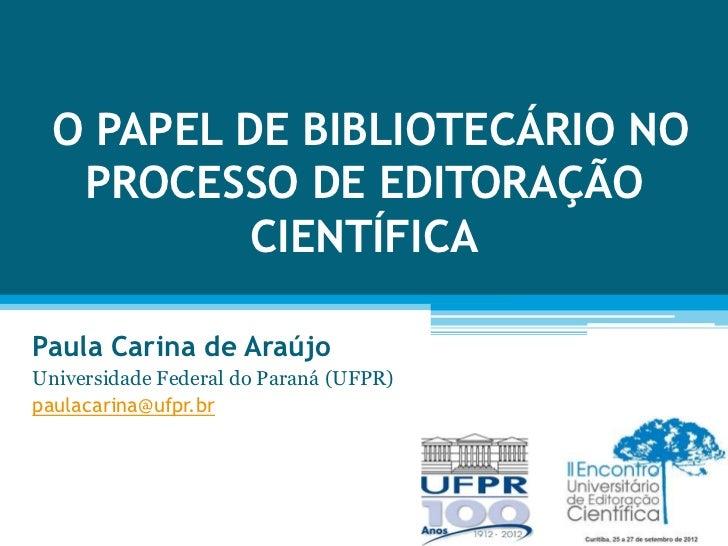 O PAPEL DE BIBLIOTECÁRIO NO  PROCESSO DE EDITORAÇÃO          CIENTÍFICAPaula Carina de AraújoUniversidade Federal do Paran...