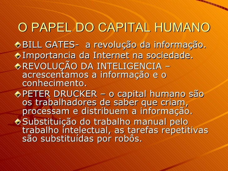 O PAPEL DO CAPITAL HUMANO <ul><li>BILL GATES-  a revolução da informação. </li></ul><ul><li>Importancia da Internet na soc...