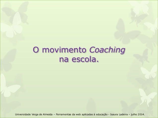 O movimento Coaching na escola. Universidade Veiga de Almeida – Ferramentas da web aplicadas à educação - Isaura Ladeira –...