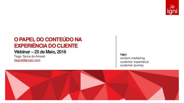O PAPELDO CONTEÚDO NA EXPERIÊNCIADO CLIENTE Webinar – 25 de Maio, 2016 Tiago Tarzia do Amaral tiagoa@goigni.com tags conte...